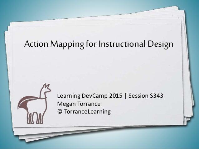 ActionMappingfor InstructionalDesign Learning DevCamp 2015 | Session S343 Megan Torrance © TorranceLearning