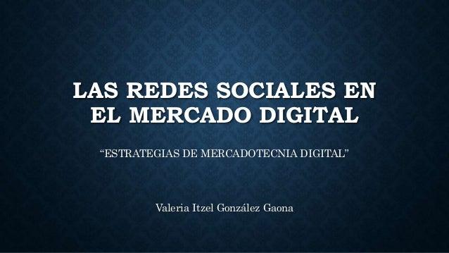 "LAS REDES SOCIALES EN EL MERCADO DIGITAL ""ESTRATEGIAS DE MERCADOTECNIA DIGITAL"" Valeria Itzel González Gaona"