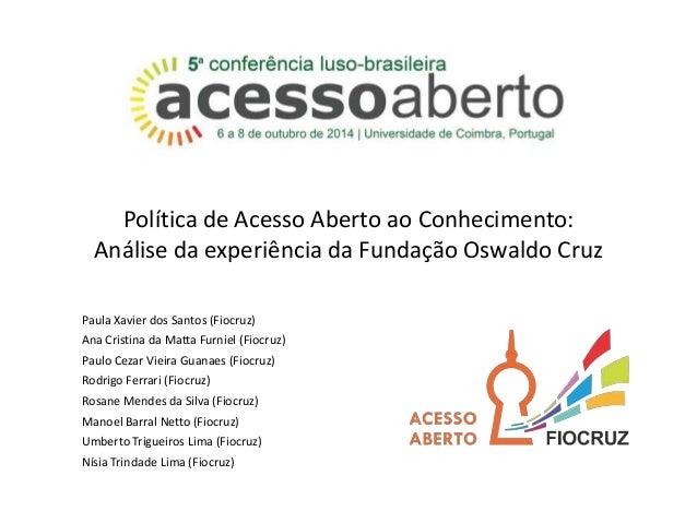 Política de Acesso Aberto ao Conhecimento:  Análise da experiência da Fundação Oswaldo Cruz  Paula Xavier dos Santos (Fioc...