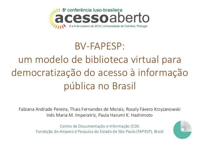 BV-FAPESP:  um modelo de biblioteca virtual para  democratização do acesso à informação  pública no Brasil  Fabiana Andrad...
