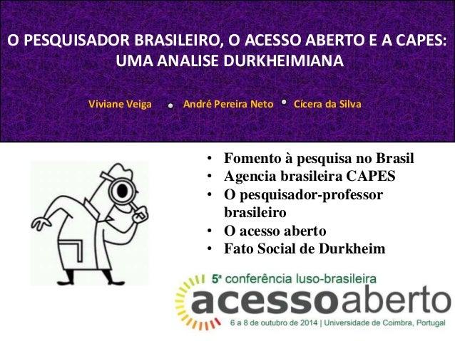 O PESQUISADOR BRASILEIRO, O ACESSO ABERTO E A CAPES:  UMA ANALISE DURKHEIMIANA  Viviane Veiga André Pereira Neto Cícera da...