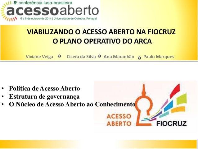 VIABILIZANDO O ACESSO ABERTO NA FIOCRUZ  O PLANO OPERATIVO DO ARCA  Viviane Veiga Cícera da Silva Ana Maranhão Paulo Marqu...