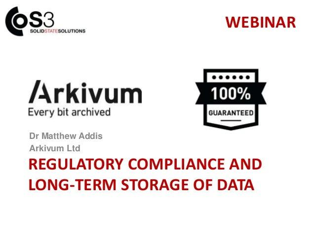 REGULATORY COMPLIANCE AND LONG-TERM STORAGE OF DATA Dr Matthew Addis Arkivum Ltd WEBINAR