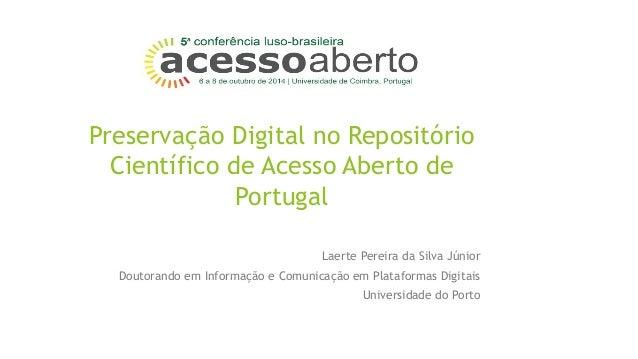 Preservação Digital no Repositório  Científico de Acesso Aberto de  Portugal  Laerte Pereira da Silva Júnior  Doutorando e...