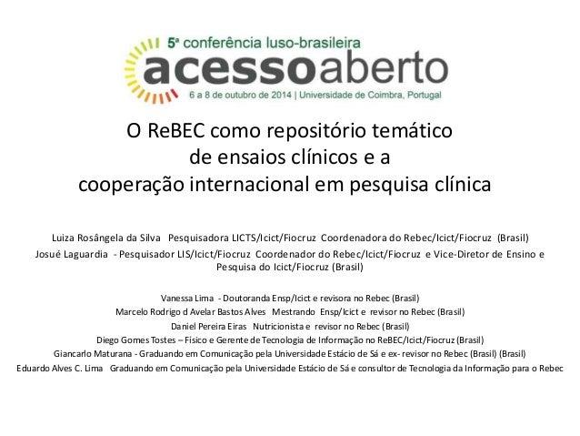 O ReBEC como repositório temático  de ensaios clínicos e a  cooperação internacional em pesquisa clínica  Luiza Rosângela ...