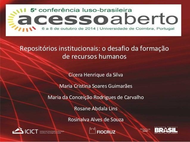 Repositórios institucionais: o desafio da formação  de recursos humanos  Cícera Henrique da Silva  Maria Cristina Soares G...
