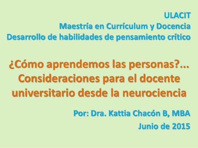 ULACIT Maestría en Currículum y Docencia Desarrollo de habilidades de pensamiento crítico Por: Dra. Kattia Chacón B, MBA J...