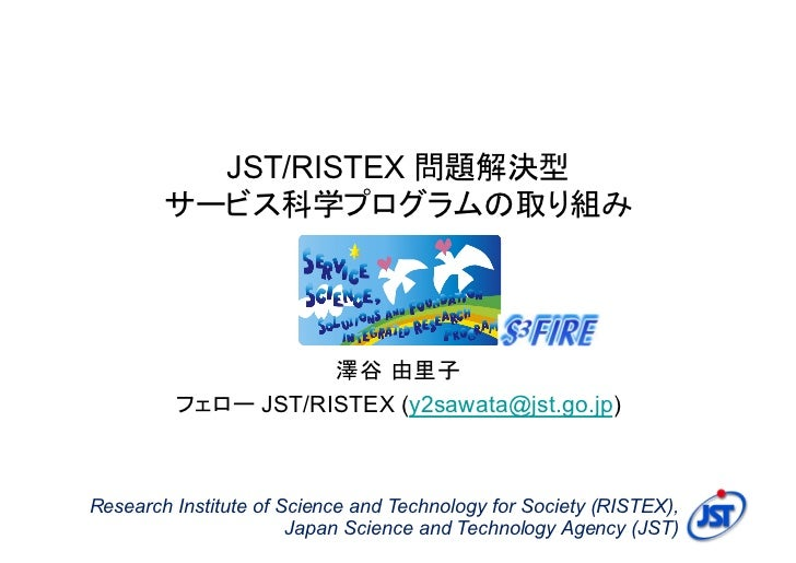 JST/RISTEX 問題解決型        サービス科学プログラムの取り組み                    澤谷 由里子         フェロー JST/RISTEX (y2sawata@jst.go.jp)Research In...