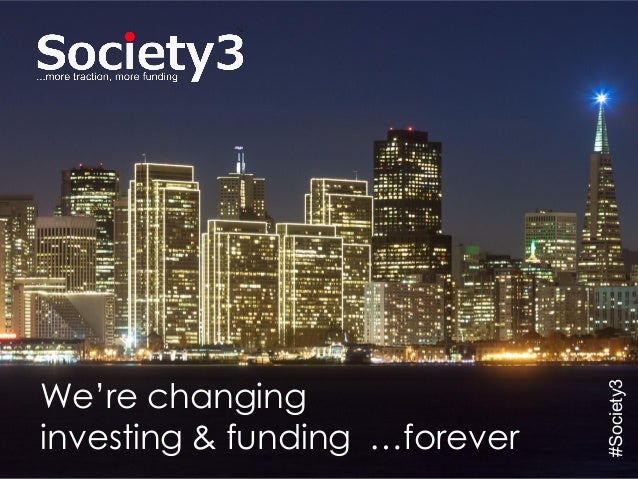 © Copyright Society3 - 2015#Society3 We're changing investing & funding …forever #Society3