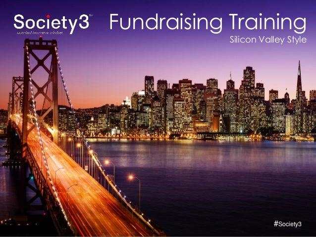 © Copyright Society3 - 2015#Society3 Fundraising Training Silicon Valley Style #Society3