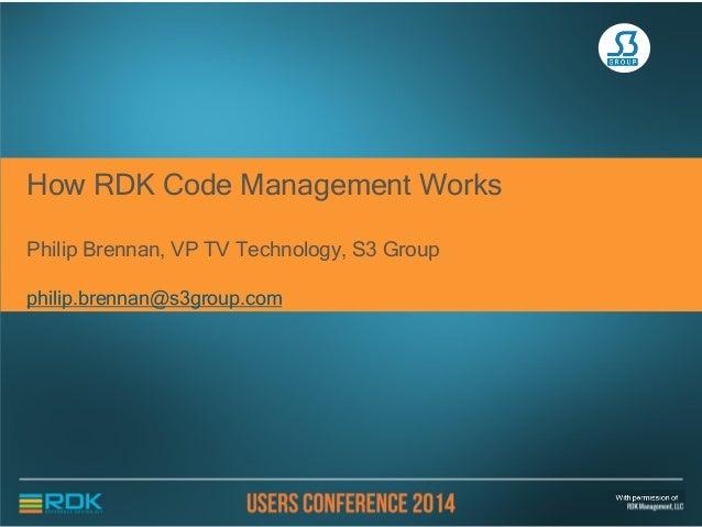 How RDK Code Management Works Philip Brennan, VP TV Technology, S3 Group philip.brennan@s3group.com
