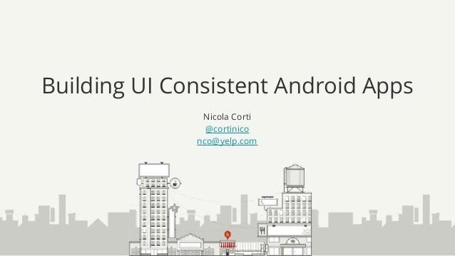 Building UI Consistent Android Apps Nicola Corti @cortinico nco@yelp.com