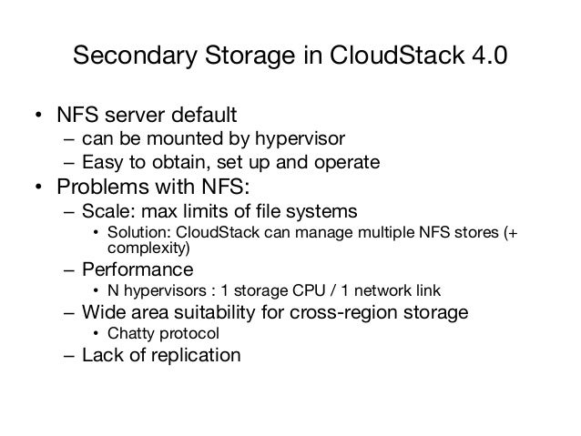 Secondary Storage in CloudStack 4.0• NFS server default   – can be mounted by hypervisor   – Easy to obtain, set up and...
