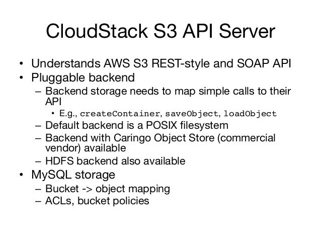 CloudStack S3 API Server• Understands AWS S3 REST-style and SOAP API• Pluggable backend  – Backend storage needs to map...