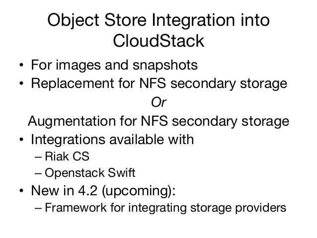 Object Store Integration into            CloudStack • For images and snapshots• Replacement for NFS secondary storage   ...