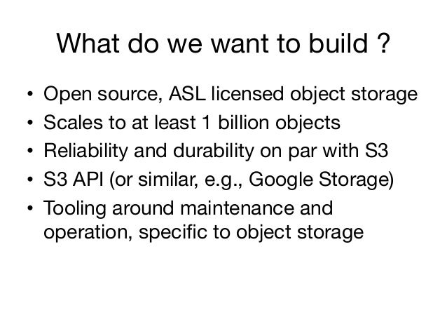 What do we want to build ?•   Open source, ASL licensed object storage•   Scales to at least 1 billion objects•   Relia...