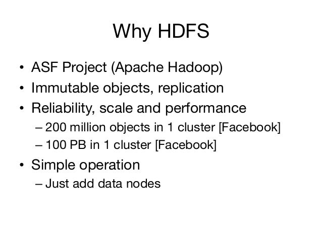 Why HDFS• ASF Project (Apache Hadoop)• Immutable objects, replication• Reliability, scale and performance  – 200 milli...