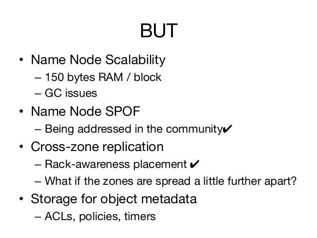 BUT• Name Node Scalability  – 150 bytes RAM / block  – GC issues• Name Node SPOF  – Being addressed in the community✔...