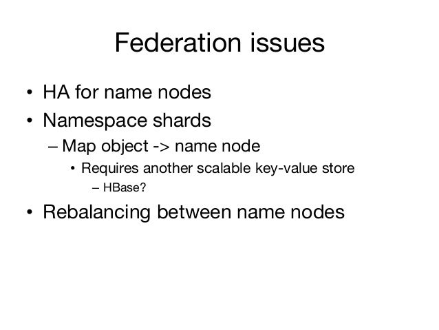 Federation issues• HA for name nodes• Namespace shards  – Map object -> name node    • Requires another scalable key-v...