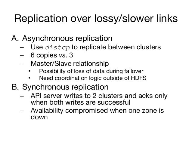 Replication over lossy/slower linksA. Asynchronous replication  – Use distcp to replicate between clusters  – 6 copies ...