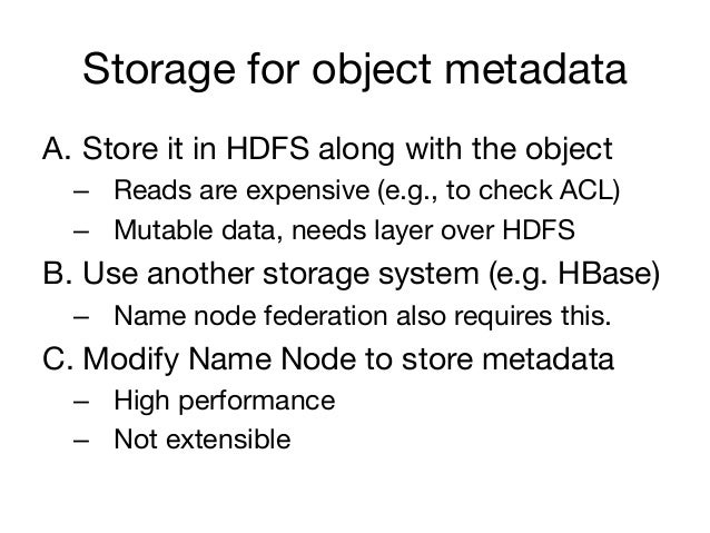 Storage for object metadataA. Store it in HDFS along with the object  – Reads are expensive (e.g., to check ACL)  – Mut...