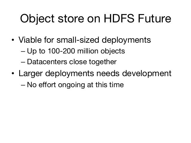 Object store on HDFS Future• Viable for small-sized deployments  – Up to 100-200 million objects  – Datacenters close t...