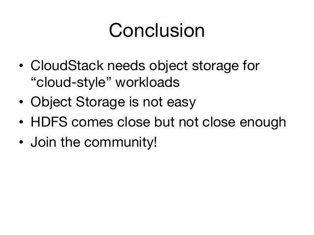 """Conclusion• CloudStack needs object storage for   """"cloud-style"""" workloads• Object Storage is not easy• HDFS comes close..."""