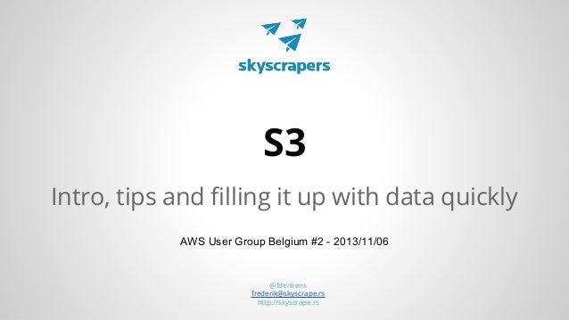 S3 Intro, tips and filling it up with data quickly AWS User Group Belgium #2 - 2013/11/06  @fdenkens frederik@skyscrape.rs...