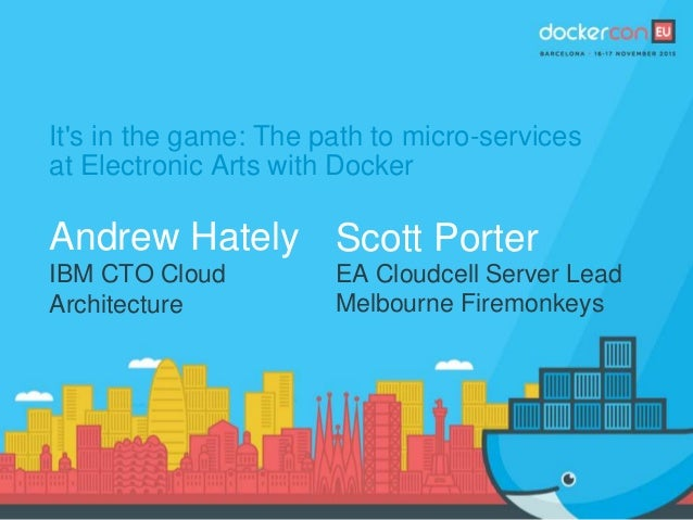 It's in the game: The path to micro-services at Electronic Arts with Docker Andrew Hately IBM CTO Cloud Architecture Scott...