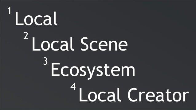 Local 1 Local Scene 2 Ecosystem 3 Local Creator 4