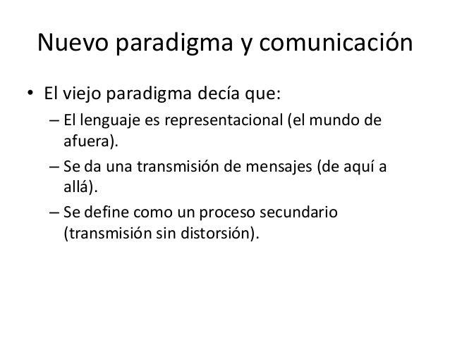 Nuevo paradigma y comunicación• El viejo paradigma decía que:  – El lenguaje es representacional (el mundo de    afuera). ...