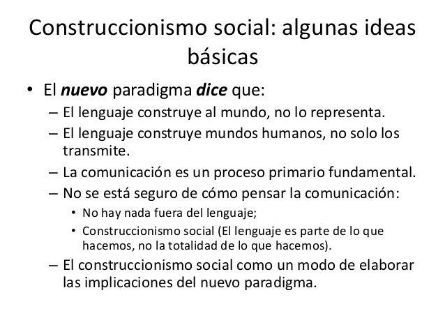 Construccionismo social: algunas ideas               básicas• El nuevo paradigma dice que:  – El lenguaje construye al mun...