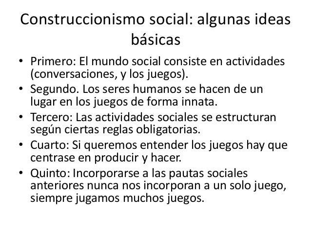 Construccionismo social: algunas ideas               básicas• Primero: El mundo social consiste en actividades  (conversac...
