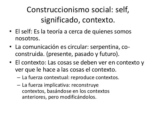 Construccionismo social: self,         significado, contexto.• El self: Es la teoría a cerca de quienes somos  nosotros.• ...