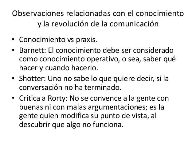 Observaciones relacionadas con el conocimiento      y la revolución de la comunicación• Conocimiento vs praxis.• Barnett: ...