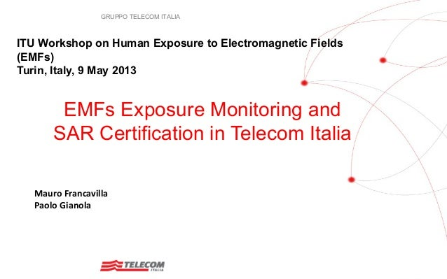 GRUPPO TELECOM ITALIAEMFs Exposure Monitoring andSAR Certification in Telecom ItaliaITU Workshop on Human Exposure to Elec...