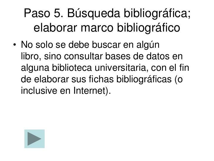 Paso 5. Búsqueda bibliográfica;   elaborar marco bibliográfico• No solo se debe buscar en algún  libro, sino consultar bas...