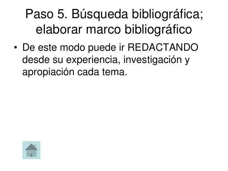 Paso 5. Búsqueda bibliográfica;   elaborar marco bibliográfico• De este modo puede ir REDACTANDO  desde su experiencia, in...