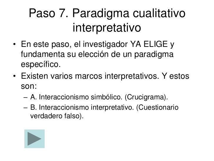 Paso 7. Paradigma cualitativo            interpretativo• En este paso, el investigador YA ELIGE y  fundamenta su elección ...