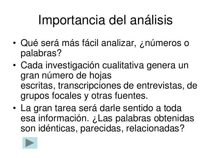 Importancia del análisis• Qué será más fácil analizar, ¿números o  palabras?• Cada investigación cualitativa genera un  gr...