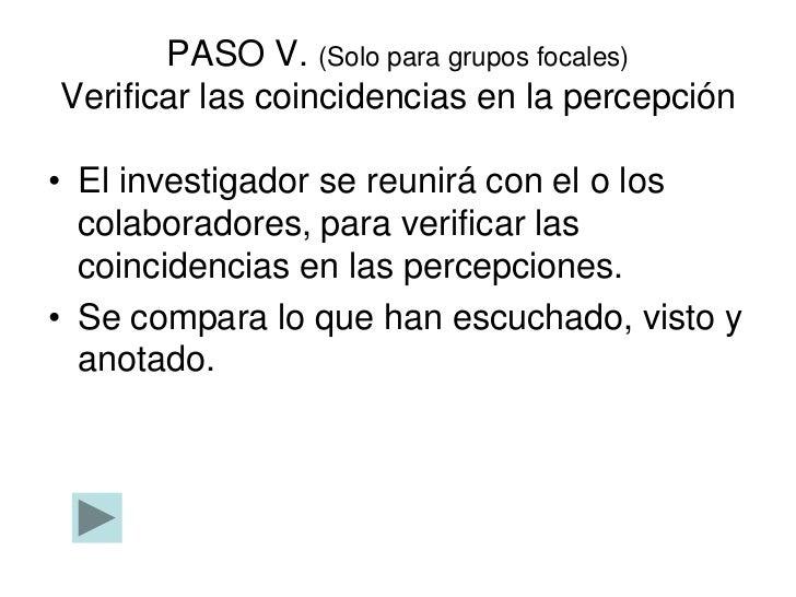 PASO V. (Solo para grupos focales)Verificar las coincidencias en la percepción• El investigador se reunirá con el o los  c...