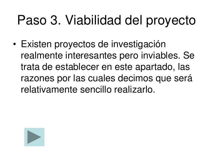 Paso 3. Viabilidad del proyecto• Existen proyectos de investigación  realmente interesantes pero inviables. Se  trata de e...