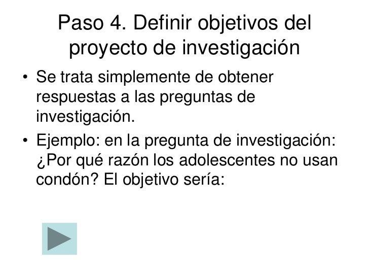 Paso 4. Definir objetivos del     proyecto de investigación• Se trata simplemente de obtener  respuestas a las preguntas d...