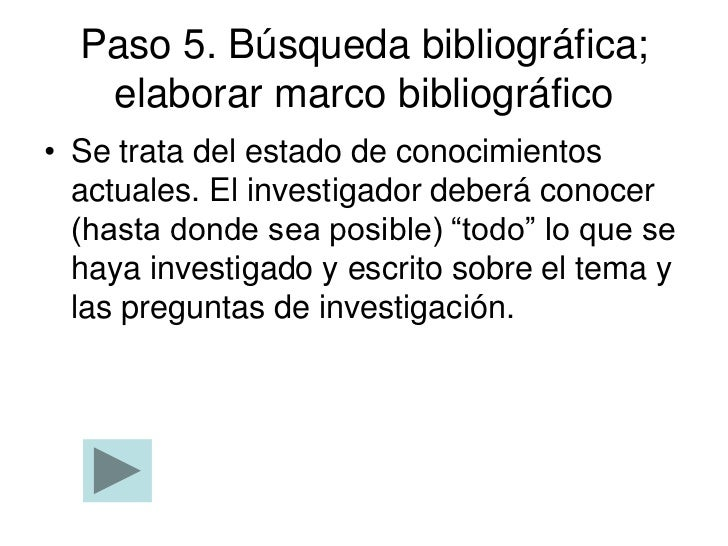 Paso 5. Búsqueda bibliográfica;   elaborar marco bibliográfico• Se trata del estado de conocimientos  actuales. El investi...