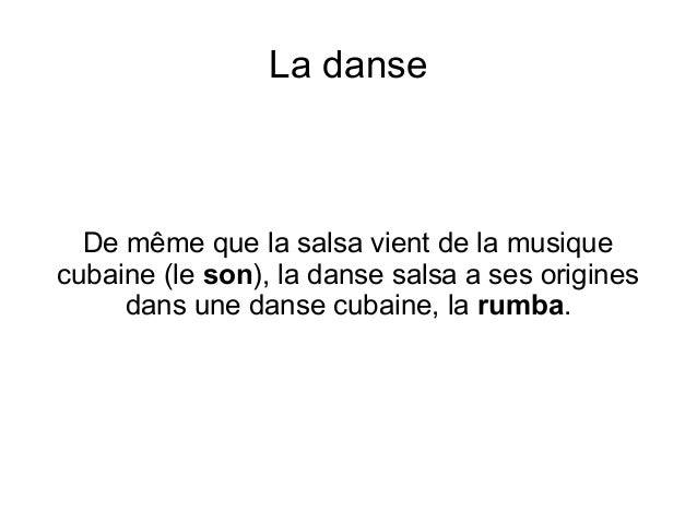 La danse De même que la salsa vient de la musique cubaine (le son), la danse salsa a ses origines dans une danse cubaine, ...