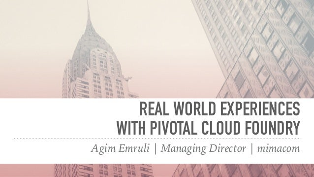 REAL WORLD EXPERIENCES  WITH PIVOTAL CLOUD FOUNDRY Agim Emruli | Managing Director | mimacom