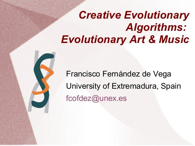 Creative Evolutionary Algorithms: Evolutionary Art & Music Francisco Fernández de Vega University of Extremadura, Spain fc...