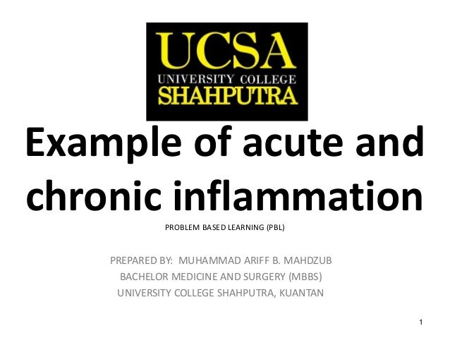 1 Example of acute and chronic inflammationPROBLEM BASED LEARNING (PBL) PREPARED BY: MUHAMMAD ARIFF B. MAHDZUB BACHELOR ME...