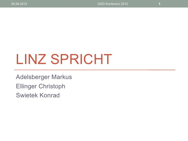26.06.2012             OGD Konferenz 2012   1  LINZ SPRICHT  Adelsberger Markus  Ellinger Christoph  Swietek Konrad