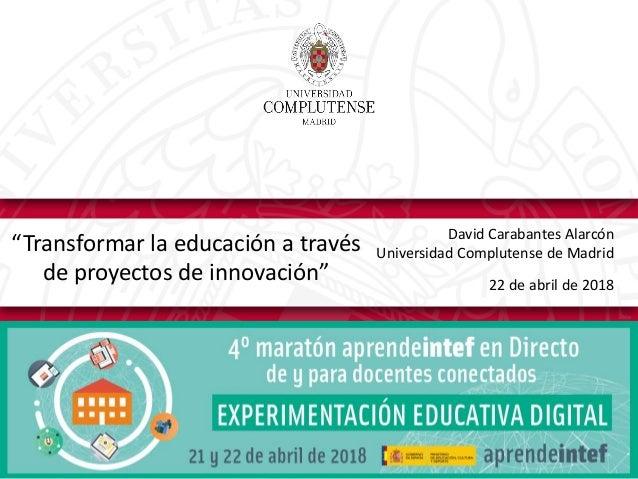 """David Carabantes Alarcón Universidad Complutense de Madrid 22 de abril de 2018 """"Transformar la educación a través de proye..."""